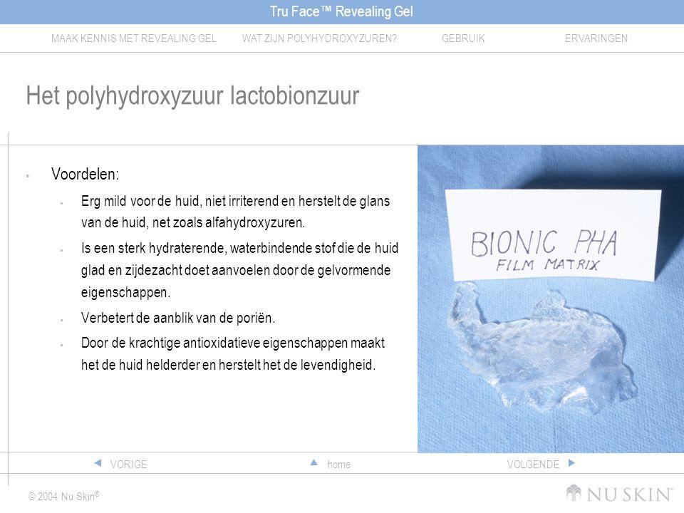 Tru Face™ Revealing Gel MAAK KENNIS MET REVEALING GELWAT ZIJN POLYHYDROXYZUREN?GEBRUIKERVARINGEN © 2004 Nu Skin ® homeVORIGEVOLGENDE Het polyhydroxyzuur lactobionzuur  Voordelen:  Erg mild voor de huid, niet irriterend en herstelt de glans van de huid, net zoals alfahydroxyzuren.