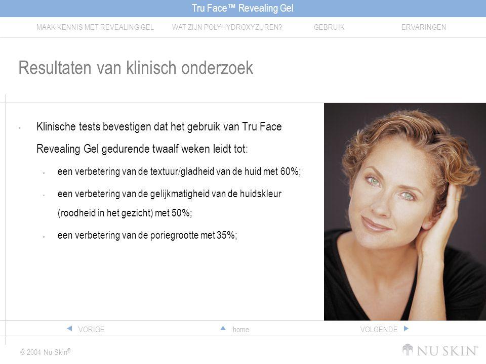 Tru Face™ Revealing Gel MAAK KENNIS MET REVEALING GELWAT ZIJN POLYHYDROXYZUREN?GEBRUIKERVARINGEN © 2004 Nu Skin ® homeVORIGEVOLGENDE Resultaten van klinisch onderzoek  Klinische tests bevestigen dat het gebruik van Tru Face Revealing Gel gedurende twaalf weken leidt tot:  een verbetering van de textuur/gladheid van de huid met 60%;  een verbetering van de gelijkmatigheid van de huidskleur (roodheid in het gezicht) met 50%;  een verbetering van de poriegrootte met 35%;