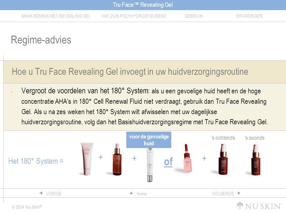 Tru Face™ Revealing Gel MAAK KENNIS MET REVEALING GELWAT ZIJN POLYHYDROXYZUREN?GEBRUIKERVARINGEN © 2004 Nu Skin ® homeVORIGEVOLGENDE Hoe u Tru Face Revealing Gel invoegt in uw huidverzorgingsroutine  Vergroot de voordelen van het 180° System : als u een gevoelige huid heeft en de hoge concentratie AHA s in 180° Cell Renewal Fluid niet verdraagt, gebruik dan Tru Face Revealing Gel.