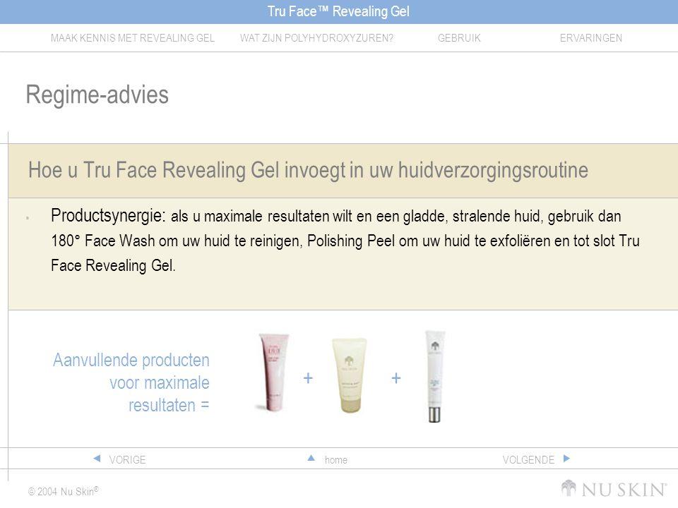 Tru Face™ Revealing Gel MAAK KENNIS MET REVEALING GELWAT ZIJN POLYHYDROXYZUREN?GEBRUIKERVARINGEN © 2004 Nu Skin ® homeVORIGEVOLGENDE Hoe u Tru Face Revealing Gel invoegt in uw huidverzorgingsroutine  Productsynergie: als u maximale resultaten wilt en een gladde, stralende huid, gebruik dan 180° Face Wash om uw huid te reinigen, Polishing Peel om uw huid te exfoliëren en tot slot Tru Face Revealing Gel.