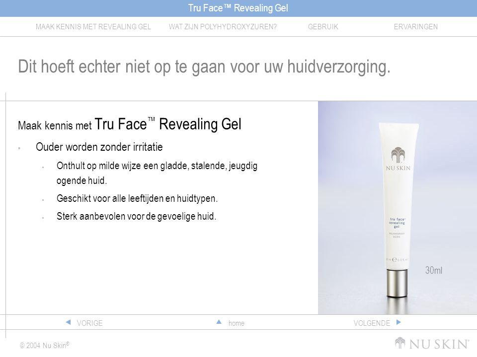 Tru Face™ Revealing Gel MAAK KENNIS MET REVEALING GELWAT ZIJN POLYHYDROXYZUREN?GEBRUIKERVARINGEN © 2004 Nu Skin ® homeVORIGEVOLGENDE Dit hoeft echter niet op te gaan voor uw huidverzorging.
