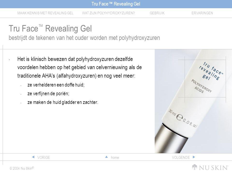 Tru Face™ Revealing Gel MAAK KENNIS MET REVEALING GELWAT ZIJN POLYHYDROXYZUREN?GEBRUIKERVARINGEN © 2004 Nu Skin ® homeVORIGEVOLGENDE Tru Face ™ Revealing Gel bestrijdt de tekenen van het ouder worden met polyhydroxyzuren  Het is klinisch bewezen dat polyhydroxyzuren dezelfde voordelen hebben op het gebied van celvernieuwing als de traditionele AHA s (alfahydroxyzuren) en nog veel meer:  ze verhelderen een doffe huid;  ze verfijnen de poriën;  ze maken de huid gladder en zachter.