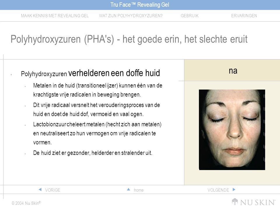 Tru Face™ Revealing Gel MAAK KENNIS MET REVEALING GELWAT ZIJN POLYHYDROXYZUREN?GEBRUIKERVARINGEN © 2004 Nu Skin ® homeVORIGEVOLGENDE Polyhydroxyzuren (PHA s) - het goede erin, het slechte eruit  Polyhydroxyzuren verhelderen een doffe huid  Metalen in de huid (transitioneel ijzer) kunnen één van de krachtigste vrije radicalen in beweging brengen.