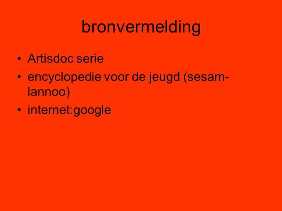 bronvermelding •Artisdoc serie •encyclopedie voor de jeugd (sesam- lannoo) •internet:google