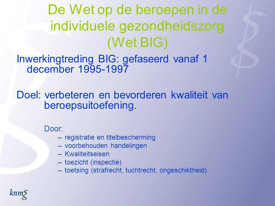 De Wet op de beroepen in de individuele gezondheidszorg (Wet BIG) Inwerkingtreding BIG: gefaseerd vanaf 1 december 1995-1997 Doel: verbeteren en bevorderen kwaliteit van beroepsuitoefening.