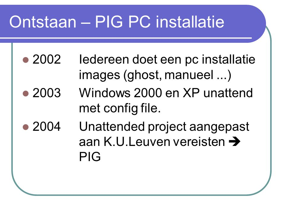 Ontstaan – PIG PC installatie  2002Iedereen doet een pc installatie images (ghost,manueel...)  2003Windows 2000 en XP unattend met config file.