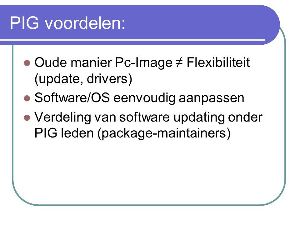 PIG voordelen:  Oude manier Pc-Image ≠ Flexibiliteit (update, drivers)  Software/OS eenvoudig aanpassen  Verdeling van software updating onder PIG leden (package-maintainers)