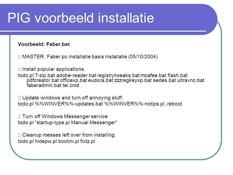 PIG voorbeeld installatie Voorbeeld: Faber.bat :: MASTER: Faber pc installatie basis installatie (05/10/2004) :: Install popular applications.