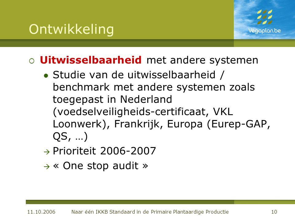 11.10.2006 Naar één IKKB Standaard in de Primaire Plantaardige Productie10 Ontwikkeling  Uitwisselbaarheid met andere systemen  Studie van de uitwisselbaarheid / benchmark met andere systemen zoals toegepast in Nederland (voedselveiligheids-certificaat, VKL Loonwerk), Frankrijk, Europa (Eurep-GAP, QS, …)  Prioriteit 2006-2007  « One stop audit »