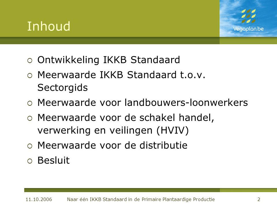 11.10.2006 Naar één IKKB Standaard in de Primaire Plantaardige Productie2 Inhoud  Ontwikkeling IKKB Standaard  Meerwaarde IKKB Standaard t.o.v.