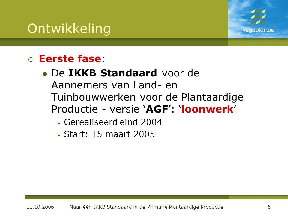 11.10.2006 Naar één IKKB Standaard in de Primaire Plantaardige Productie6 Ontwikkeling  Eerste fase:  De IKKB Standaard voor de Aannemers van Land- en Tuinbouwwerken voor de Plantaardige Productie - versie 'AGF': 'loonwerk'  Gerealiseerd eind 2004  Start: 15 maart 2005