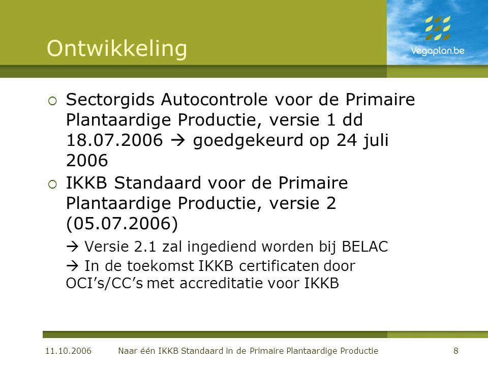 11.10.2006 Naar één IKKB Standaard in de Primaire Plantaardige Productie8 Ontwikkeling  Sectorgids Autocontrole voor de Primaire Plantaardige Productie, versie 1 dd 18.07.2006  goedgekeurd op 24 juli 2006  IKKB Standaard voor de Primaire Plantaardige Productie, versie 2 (05.07.2006)  Versie 2.1 zal ingediend worden bij BELAC  In de toekomst IKKB certificaten door OCI's/CC's met accreditatie voor IKKB