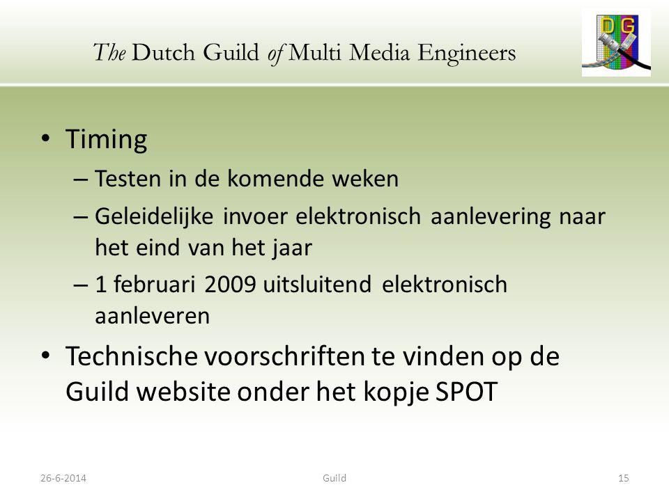 The Dutch Guild of Multi Media Engineers • Timing – Testen in de komende weken – Geleidelijke invoer elektronisch aanlevering naar het eind van het jaar – 1 februari 2009 uitsluitend elektronisch aanleveren • Technische voorschriften te vinden op de Guild website onder het kopje SPOT 26-6-201415Guild
