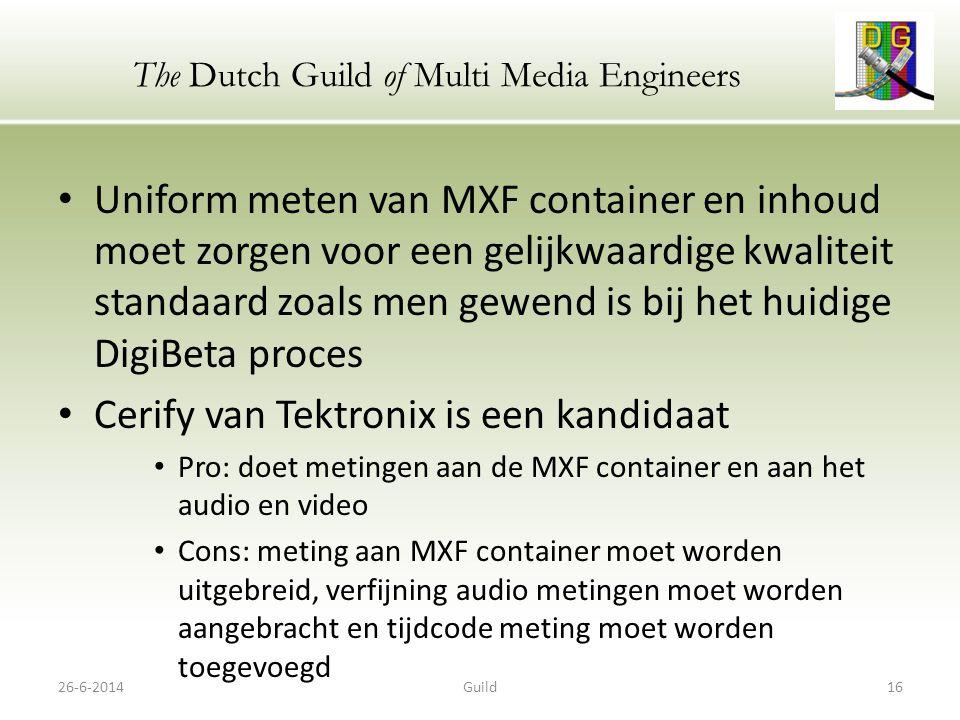 The Dutch Guild of Multi Media Engineers • Uniform meten van MXF container en inhoud moet zorgen voor een gelijkwaardige kwaliteit standaard zoals men gewend is bij het huidige DigiBeta proces • Cerify van Tektronix is een kandidaat • Pro: doet metingen aan de MXF container en aan het audio en video • Cons: meting aan MXF container moet worden uitgebreid, verfijning audio metingen moet worden aangebracht en tijdcode meting moet worden toegevoegd 26-6-201416Guild