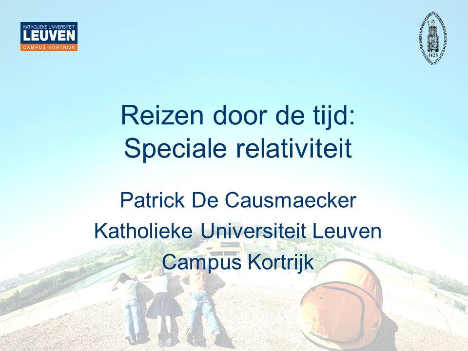 Reizen door de tijd: Speciale relativiteit Patrick De Causmaecker Katholieke Universiteit Leuven Campus Kortrijk