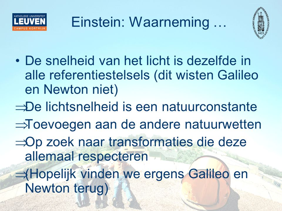 Einstein: Waarneming … •De snelheid van het licht is dezelfde in alle referentiestelsels (dit wisten Galileo en Newton niet)  De lichtsnelheid is een natuurconstante  Toevoegen aan de andere natuurwetten  Op zoek naar transformaties die deze allemaal respecteren  (Hopelijk vinden we ergens Galileo en Newton terug)