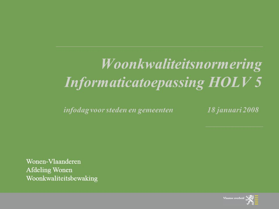 Doel van deze infodag: overzicht van de wijzigingen aan de toepassing HOLV voor ambtenaren van gemeenten betrokken bij de WoonKwaliteitsNormering (WKN) 1 8 januari 2008 Wonen-Vlaanderen Afdeling Wonen Woonkwaliteitsbewaking