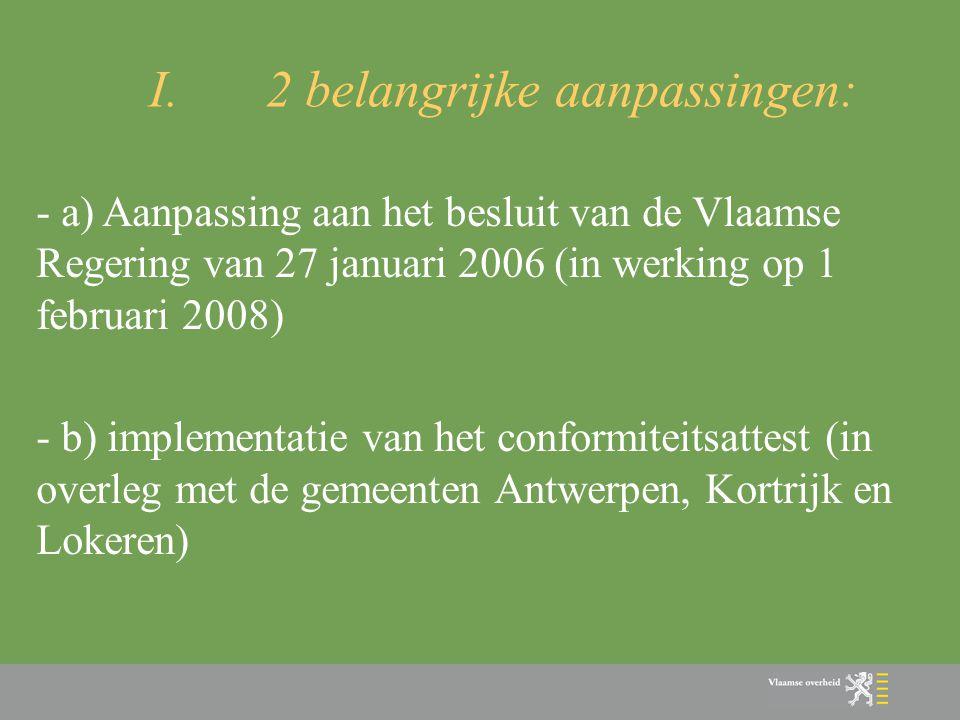 I.2 belangrijke aanpassingen: - a) Aanpassing aan het besluit van de Vlaamse Regering van 27 januari 2006 (in werking op 1 februari 2008) - b) impleme