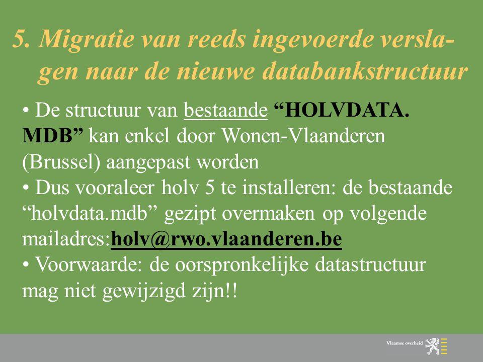 """5. Migratie van reeds ingevoerde versla- gen naar de nieuwe databankstructuur • De structuur van bestaande """"HOLVDATA. MDB"""" kan enkel door Wonen-Vlaand"""