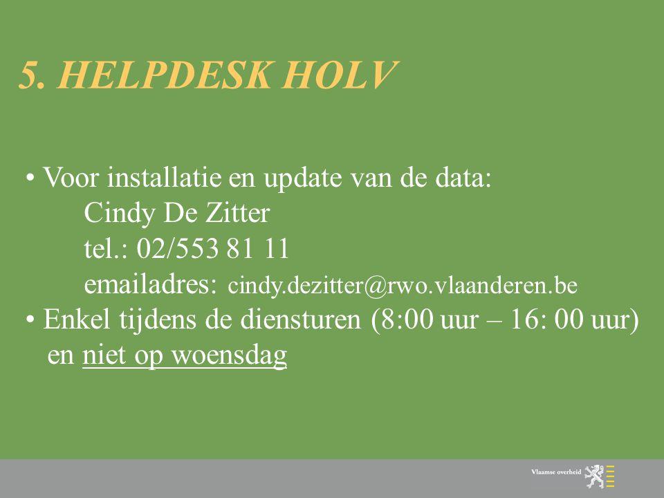 5. HELPDESK HOLV • Voor installatie en update van de data: Cindy De Zitter tel.: 02/553 81 11 emailadres: cindy.dezitter@rwo.vlaanderen.be • Enkel tij