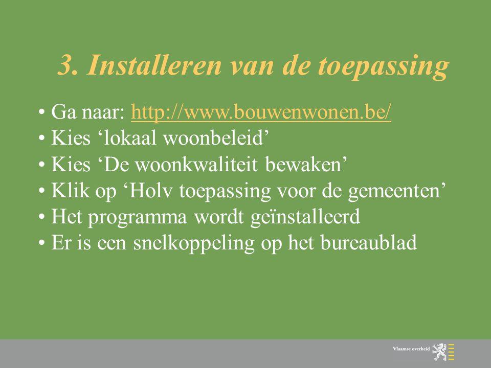 3. Installeren van de toepassing • Ga naar: http://www.bouwenwonen.be/http://www.bouwenwonen.be/ • Kies 'lokaal woonbeleid' • Kies 'De woonkwaliteit b