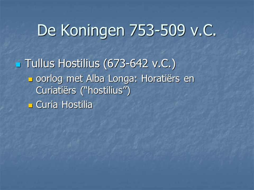 " Tullus Hostilius (673-642 v.C.)  oorlog met Alba Longa: Horatiërs en Curiatiërs (""hostilius"")  Curia Hostilia De Koningen 753-509 v.C."