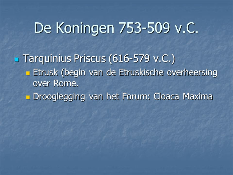  Tarquinius Priscus (616-579 v.C.)  Etrusk (begin van de Etruskische overheersing over Rome.  Drooglegging van het Forum: Cloaca Maxima De Koningen