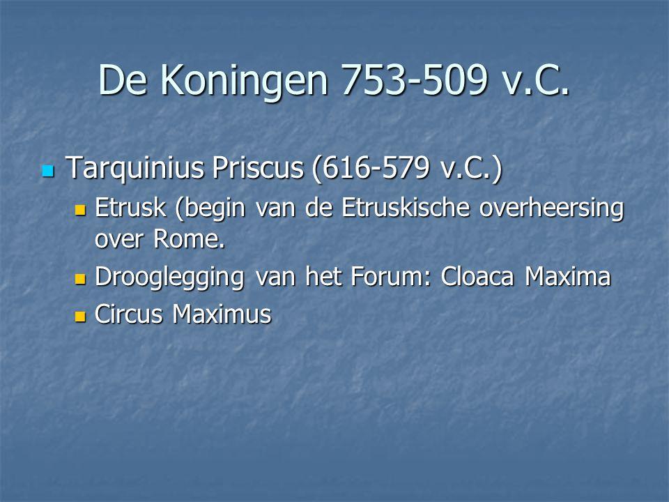  Tarquinius Priscus (616-579 v.C.)  Etrusk (begin van de Etruskische overheersing over Rome.  Drooglegging van het Forum: Cloaca Maxima  Circus Ma