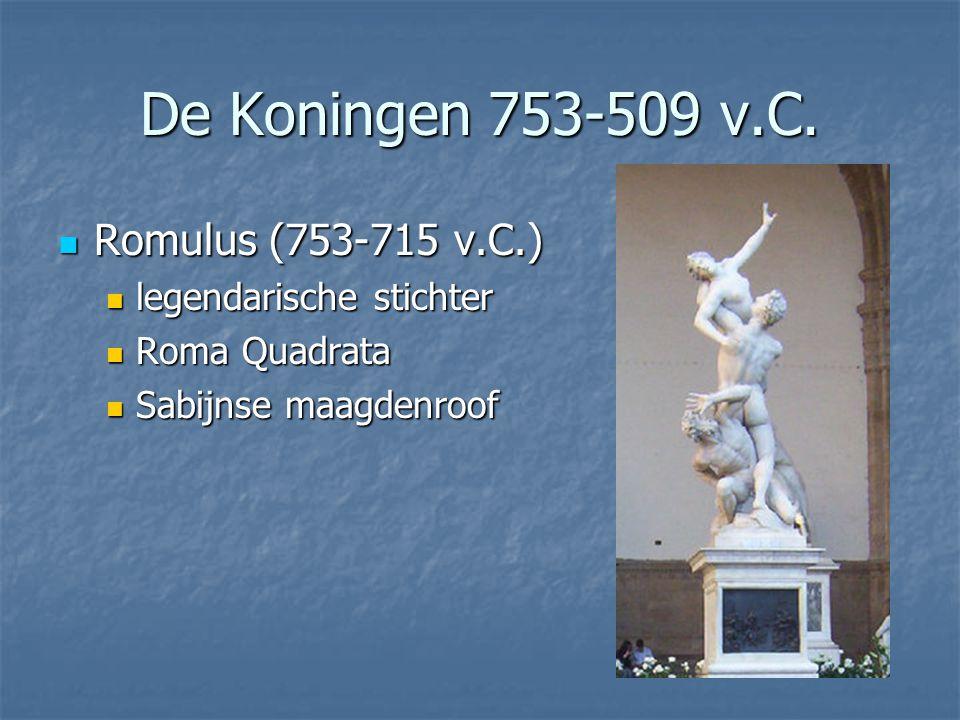 De Koningen 753-509 v.C.  Romulus (753-715 v.C.)  legendarische stichter  Roma Quadrata  Sabijnse maagdenroof