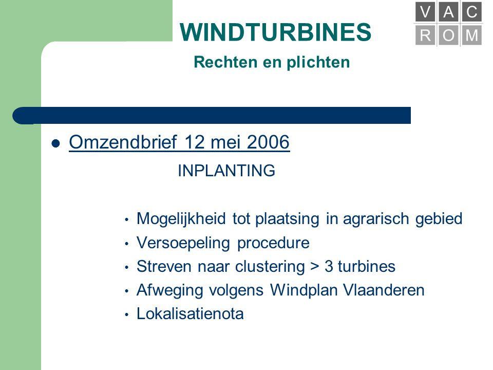 WINDTURBINES Rechten en plichten  Omzendbrief 12 mei 2006 • Regelt de inplanting • Regelt de milieuvergunning • Regelt de procedure • Regelt de subsidie
