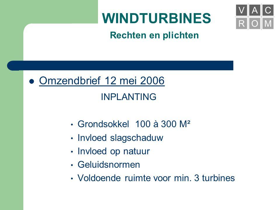 WINDTURBINES Rechten en plichten  Omzendbrief 12 mei 2006 INPLANTING • Mogelijkheid tot plaatsing in agrarisch gebied • Versoepeling procedure • Streven naar clustering > 3 turbines • Afweging volgens Windplan Vlaanderen • Lokalisatienota
