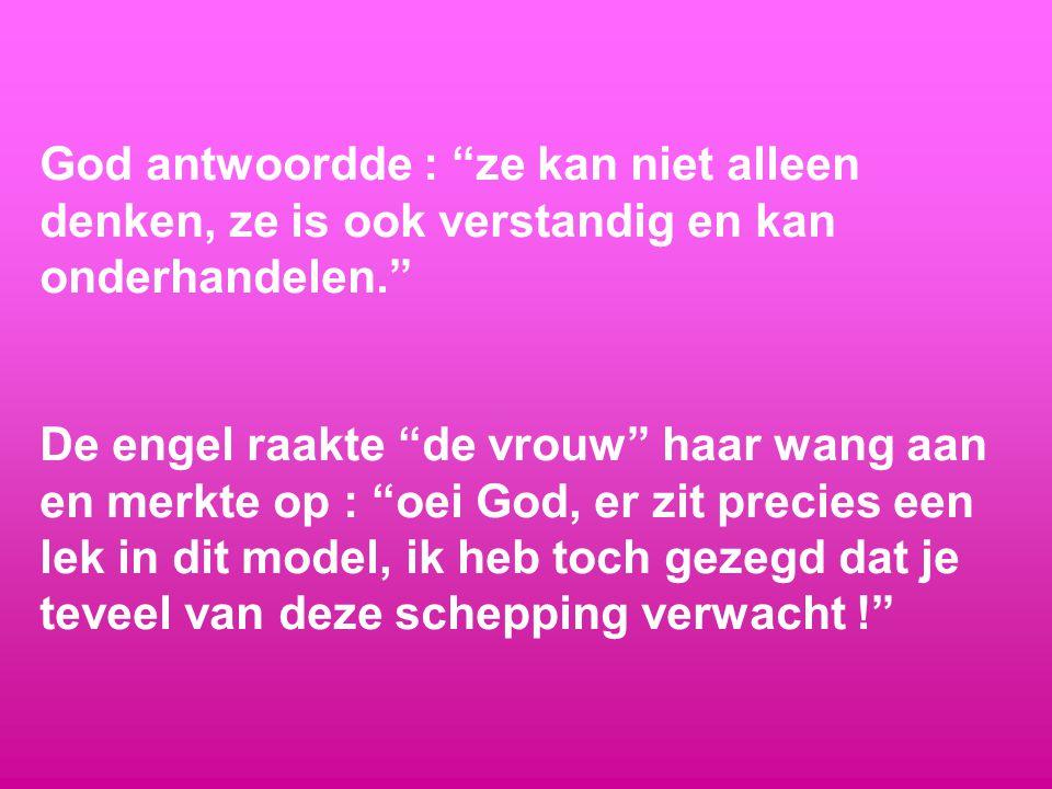 God antwoordde : ze kan niet alleen denken, ze is ook verstandig en kan onderhandelen. De engel raakte de vrouw haar wang aan en merkte op : oei God, er zit precies een lek in dit model, ik heb toch gezegd dat je teveel van deze schepping verwacht !