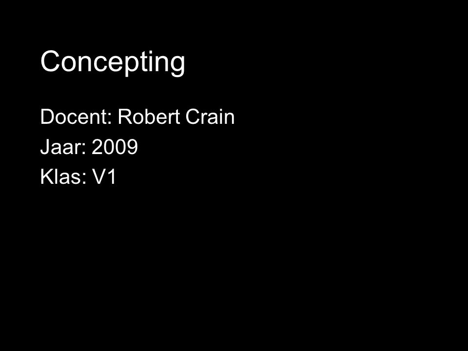 Docent: Robert Crain Jaar: 2009 Klas: V1 Concepting