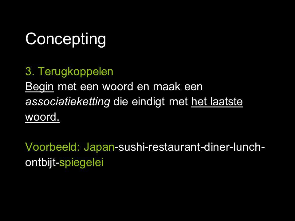 Concepting 3. Terugkoppelen Begin met een woord en maak een associatieketting die eindigt met het laatste woord. Voorbeeld: Japan-sushi-restaurant-din