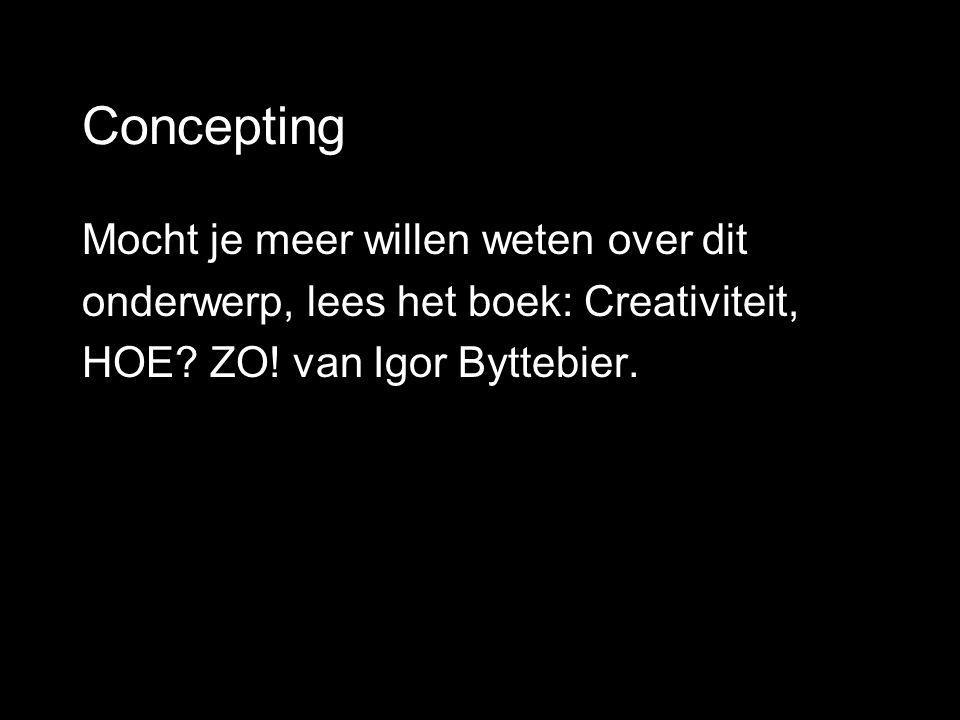 Concepting Mocht je meer willen weten over dit onderwerp, lees het boek: Creativiteit, HOE? ZO! van Igor Byttebier.