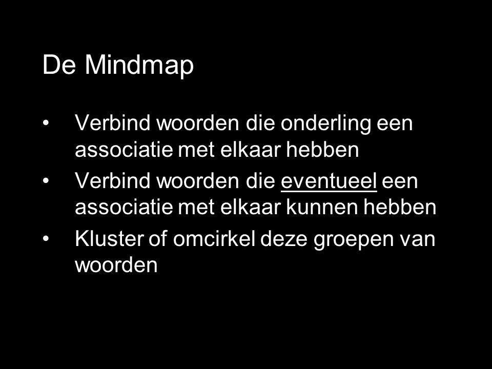 De Mindmap •Verbind woorden die onderling een associatie met elkaar hebben •Verbind woorden die eventueel een associatie met elkaar kunnen hebben •Kluster of omcirkel deze groepen van woorden