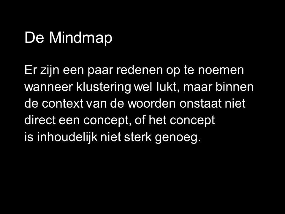 De Mindmap Er zijn een paar redenen op te noemen wanneer klustering wel lukt, maar binnen de context van de woorden onstaat niet direct een concept, of het concept is inhoudelijk niet sterk genoeg.