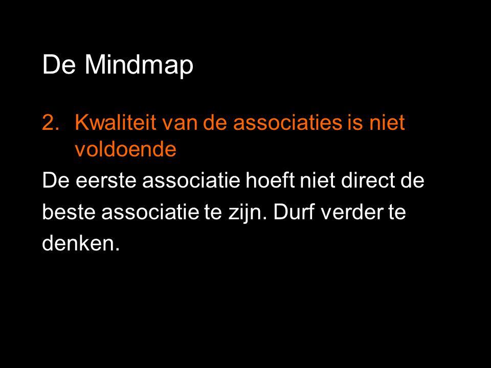 De Mindmap 2.Kwaliteit van de associaties is niet voldoende De eerste associatie hoeft niet direct de beste associatie te zijn. Durf verder te denken.