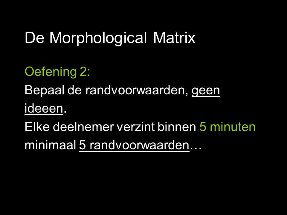 De Morphological Matrix Oefening 2: Bepaal de randvoorwaarden, geen ideeen. Elke deelnemer verzint binnen 5 minuten minimaal 5 randvoorwaarden…