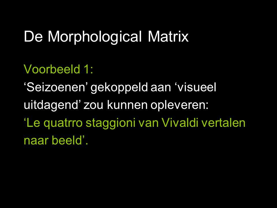 De Morphological Matrix Voorbeeld 1: 'Seizoenen' gekoppeld aan 'visueel uitdagend' zou kunnen opleveren: 'Le quatrro staggioni van Vivaldi vertalen naar beeld'.