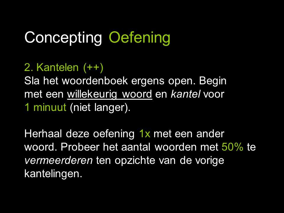Concepting Oefening 2. Kantelen (++) Sla het woordenboek ergens open. Begin met een willekeurig woord en kantel voor 1 minuut (niet langer). Herhaal d