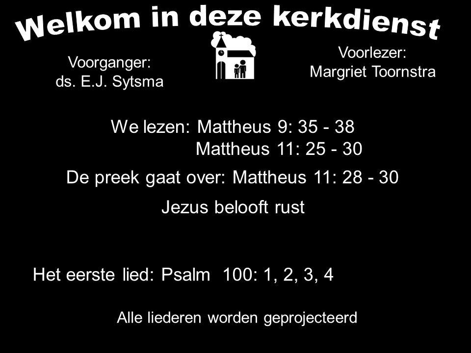 We lezen: Mattheus 9: 35 - 38 Mattheus 11: 25 - 30 De preek gaat over: Mattheus 11: 28 - 30 Jezus belooft rust Alle liederen worden geprojecteerd Het eerste lied: Psalm 100: 1, 2, 3, 4 Voorganger: ds.