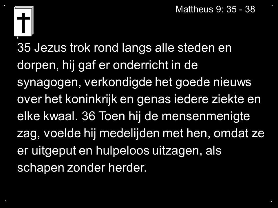.... Mattheus 9: 35 - 38 35 Jezus trok rond langs alle steden en dorpen, hij gaf er onderricht in de synagogen, verkondigde het goede nieuws over het