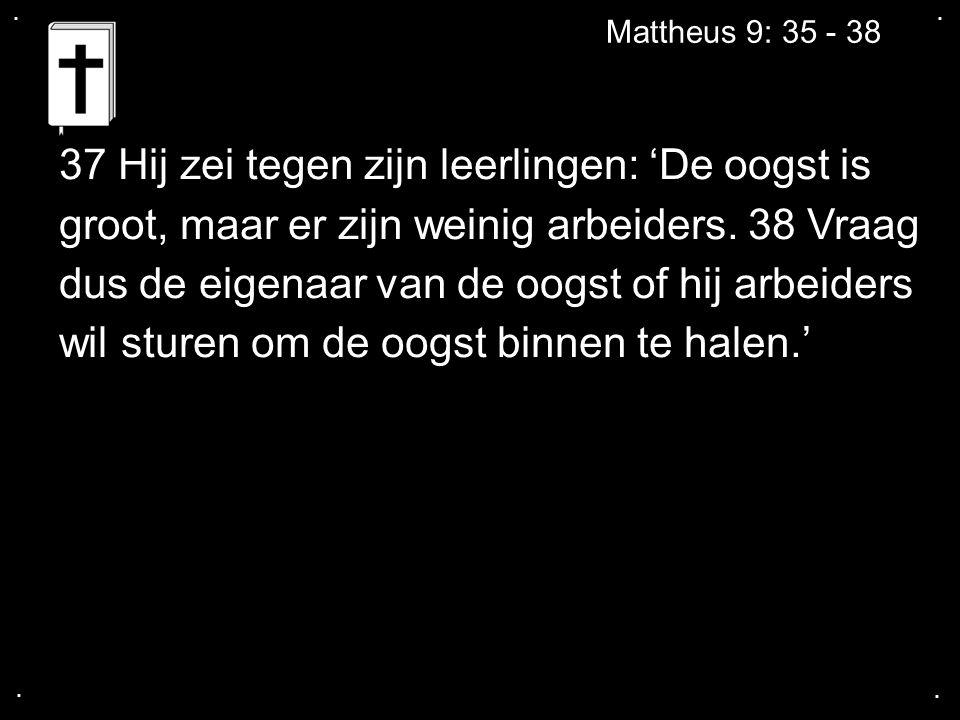 .... Mattheus 9: 35 - 38 37 Hij zei tegen zijn leerlingen: 'De oogst is groot, maar er zijn weinig arbeiders. 38 Vraag dus de eigenaar van de oogst of