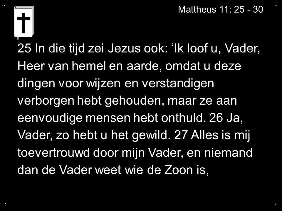 .... Mattheus 11: 25 - 30 25 In die tijd zei Jezus ook: 'Ik loof u, Vader, Heer van hemel en aarde, omdat u deze dingen voor wijzen en verstandigen ve
