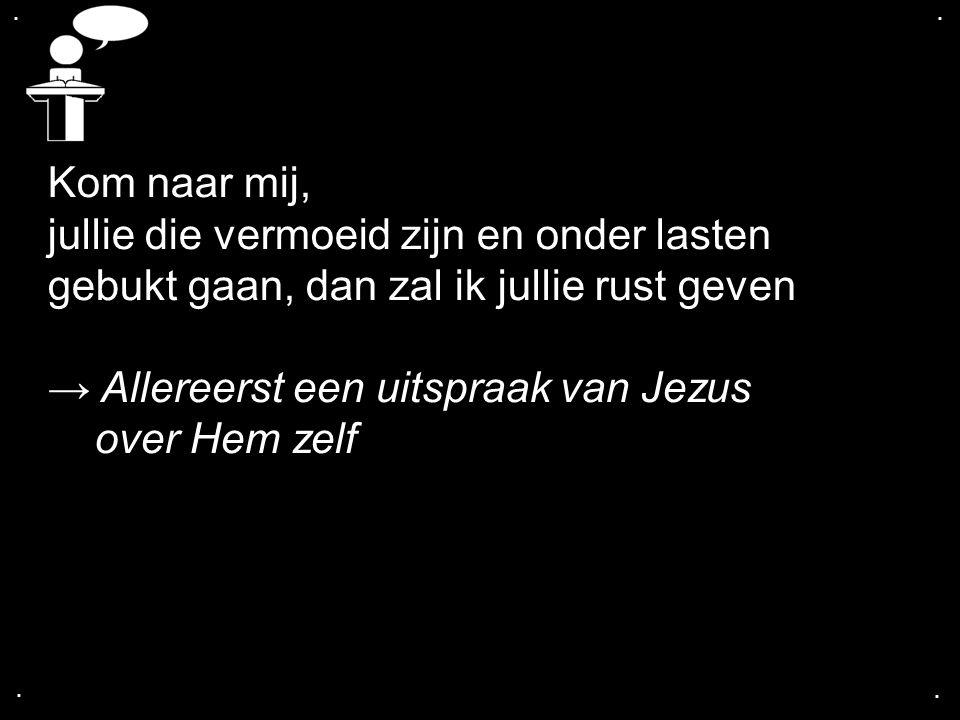 .... Kom naar mij, jullie die vermoeid zijn en onder lasten gebukt gaan, dan zal ik jullie rust geven → Allereerst een uitspraak van Jezus over Hem ze