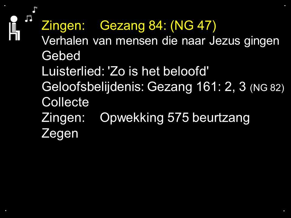 .... Zingen:Gezang 84: (NG 47) Verhalen van mensen die naar Jezus gingen Gebed Luisterlied: 'Zo is het beloofd' Geloofsbelijdenis: Gezang 161: 2, 3 (N