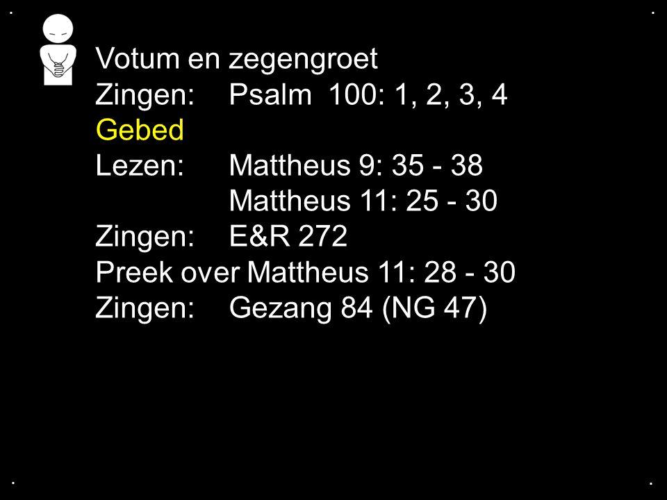 .... Votum en zegengroet Zingen:Psalm 100: 1, 2, 3, 4 Gebed Lezen: Mattheus 9: 35 - 38 Mattheus 11: 25 - 30 Zingen: E&R 272 Preek over Mattheus 11: 28