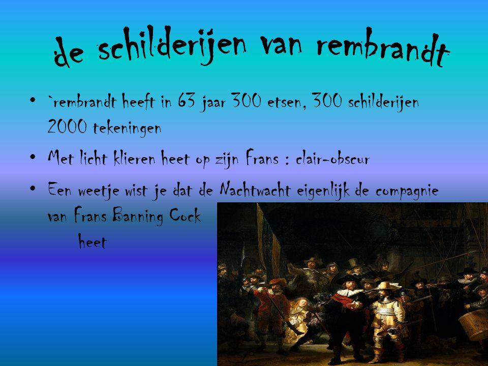 •`•`rembrandt heeft in 63 jaar 300 etsen, 300 schilderijen 2000 tekeningen •M•Met licht klieren heet op zijn Frans : clair-obscur •E•Een weetje wist j