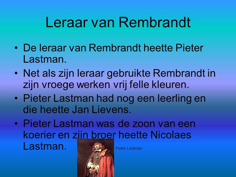 Leraar van Rembrandt •De leraar van Rembrandt heette Pieter Lastman. •Net als zijn leraar gebruikte Rembrandt in zijn vroege werken vrij felle kleuren